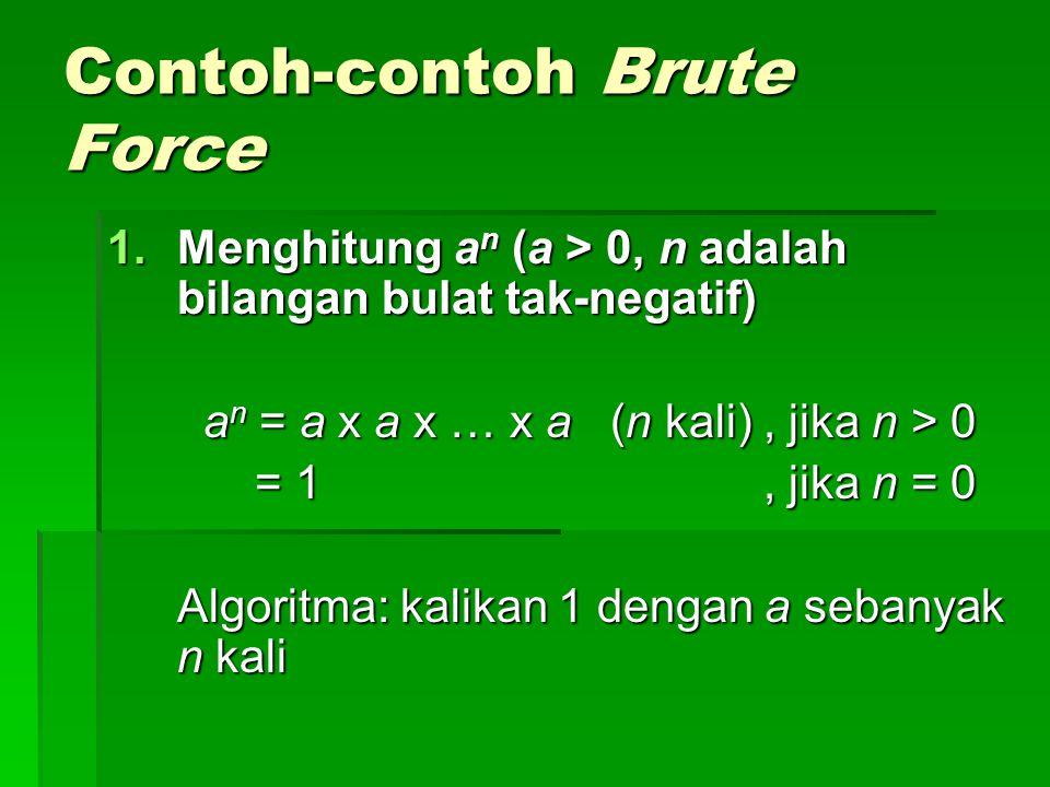 Contoh-contoh Brute Force 1.Menghitung a n (a > 0, n adalah bilangan bulat tak-negatif) a n = a x a x … x a (n kali), jika n > 0 a n = a x a x … x a (