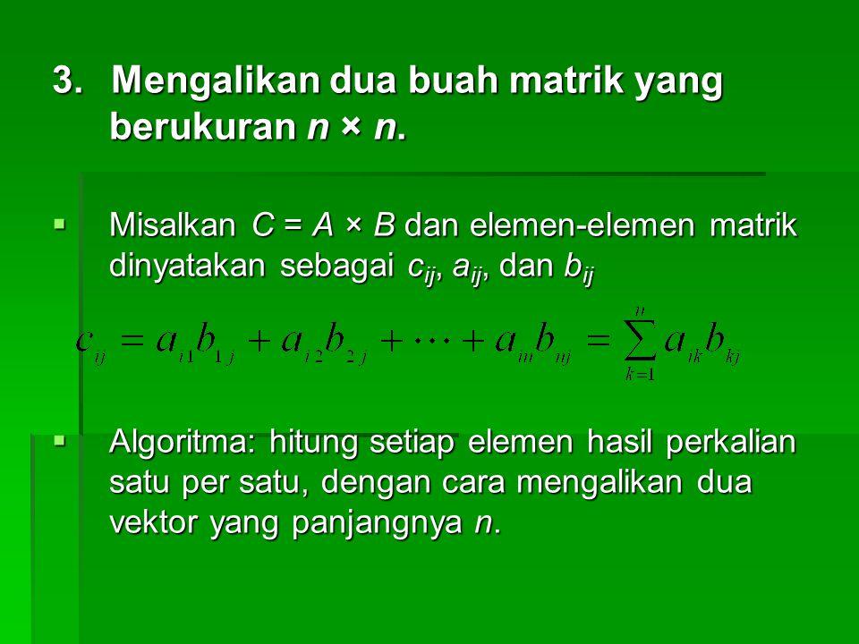 3. Mengalikan dua buah matrik yang berukuran n × n.  Misalkan C = A × B dan elemen-elemen matrik dinyatakan sebagai c ij, a ij, dan b ij  Algoritma: