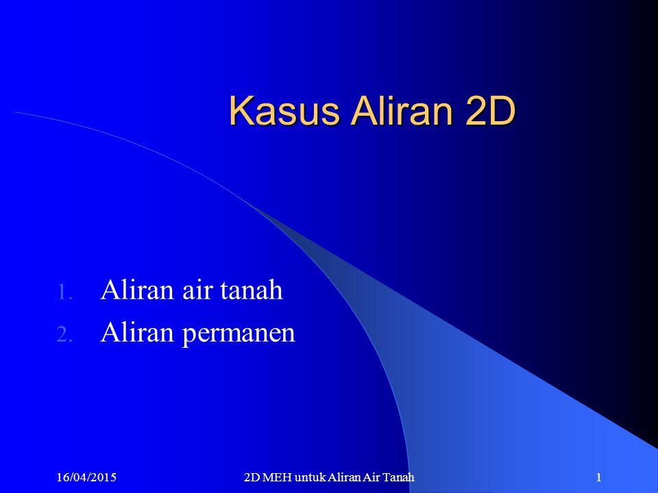16/04/20152D MEH untuk Aliran Air Tanah1 Kasus Aliran 2D 1. Aliran air tanah 2. Aliran permanen