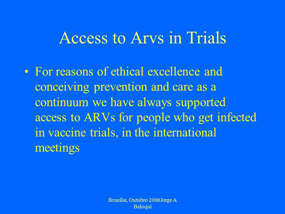 Brasília, Outubro 2006Jorge A Beloqui Access to Arvs in Trials For reasons of ethical excellence and conceiving prevention and care as a continuum we have always supported access to ARVs for people who get infected in vaccine trials, in the international meetings