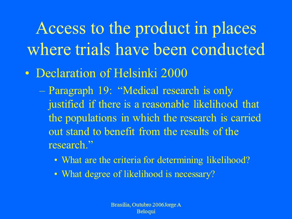 Brasília, Outubro 2006Jorge A Beloqui Access to the product in places where trials have been conducted Declaration of Helsinki 2000 –Paragraph 19: Medical research is only justified if there is a reasonable likelihood that the populations in which the research is carried out stand to benefit from the results of the research. What are the criteria for determining likelihood.