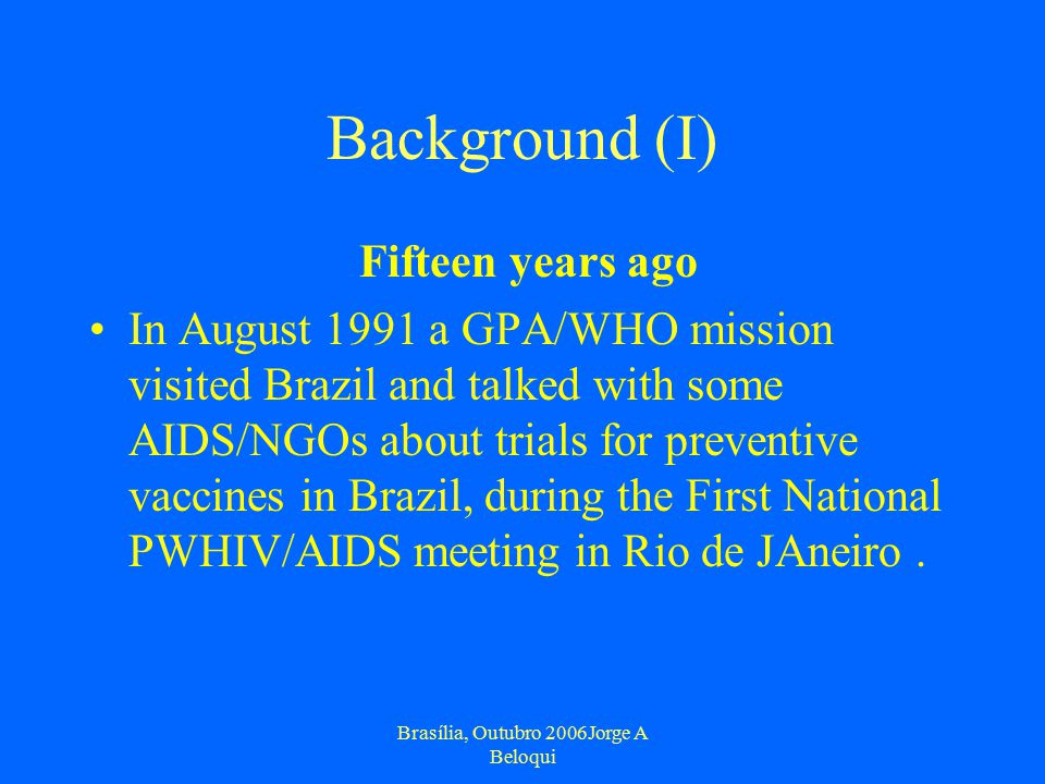 Brasília, Outubro 2006Jorge A Beloqui Background (I) Fifteen years ago In August 1991 a GPA/WHO mission visited Brazil and talked with some AIDS/NGOs about trials for preventive vaccines in Brazil, during the First National PWHIV/AIDS meeting in Rio de JAneiro.