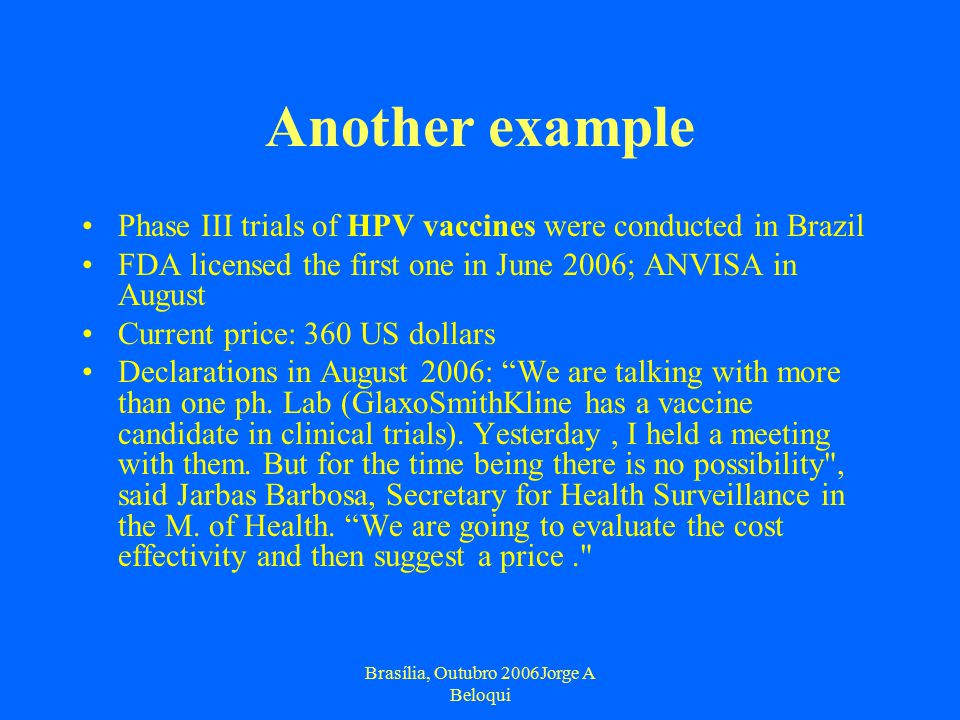 Brasília, Outubro 2006Jorge A Beloqui Another example Phase III trials of HPV vaccines were conducted in Brazil FDA licensed the first one in June 2006; ANVISA in August Current price: 360 US dollars Declarations in August 2006: We are talking with more than one ph.