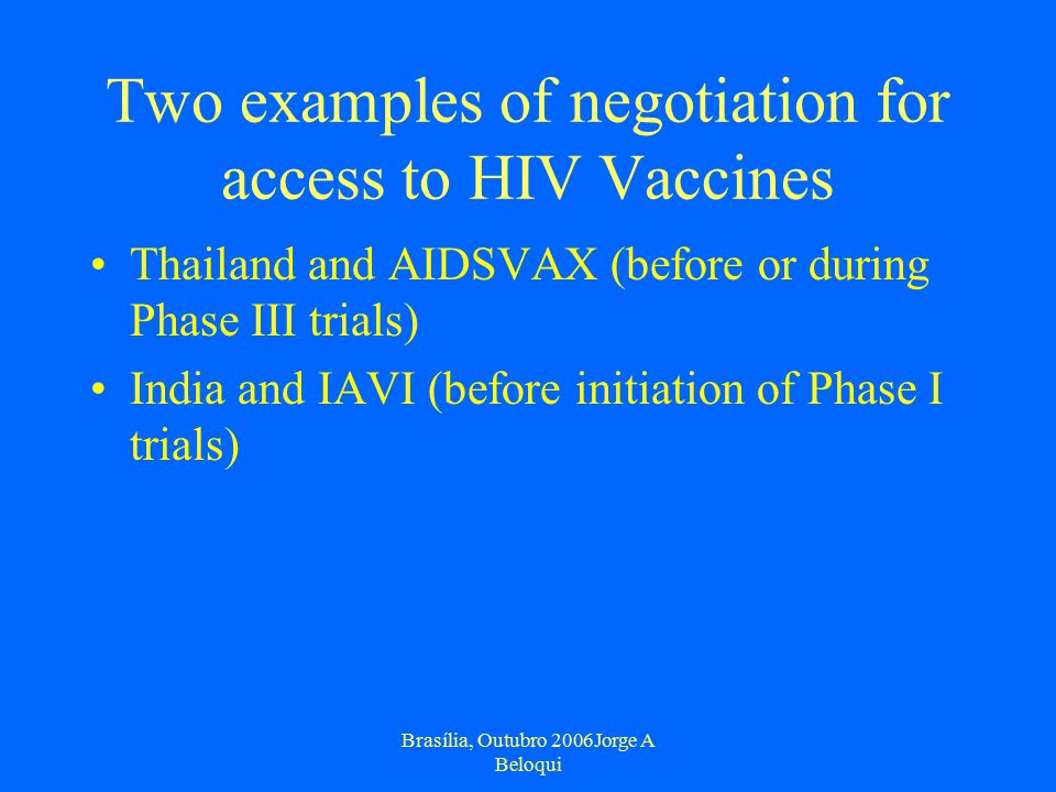 Brasília, Outubro 2006Jorge A Beloqui Two examples of negotiation for access to HIV Vaccines Thailand and AIDSVAX (before or during Phase III trials) India and IAVI (before initiation of Phase I trials)