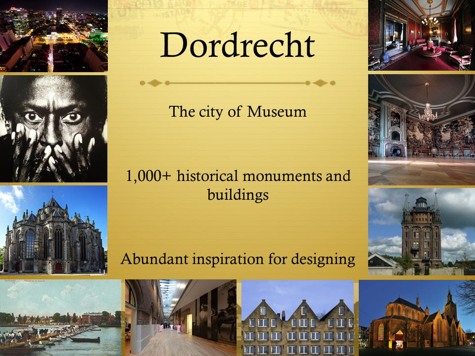 Dordrecht The city of Museum 1,000+ historical monuments and buildings Abundant inspiration for designing