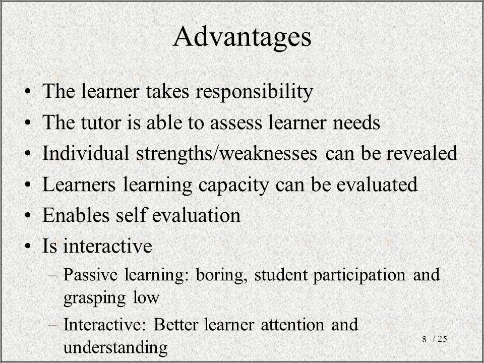 Advantages The learner takes responsibility The tutor is able to assess learner needs Individual strengths/weaknesses can be revealed Learners learning capacity can be evaluated Enables self evaluation Is interactive –Passive learning: boring, student participation and grasping low –Interactive: Better learner attention and understanding / 25 8