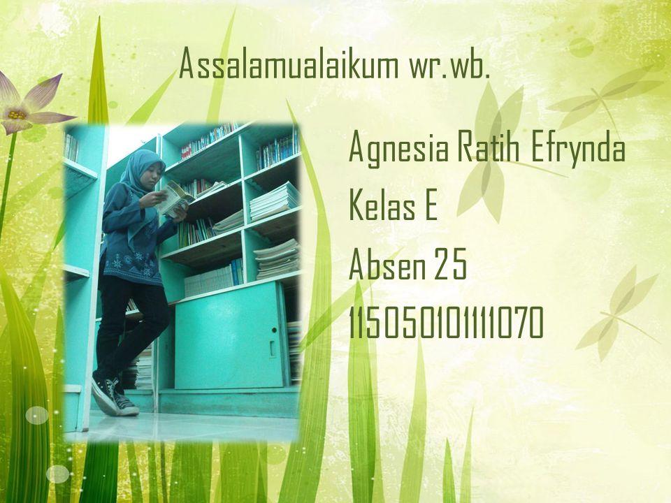 Assalamualaikum wr.wb. Agnesia Ratih Efrynda Kelas E Absen 25 115050101111070