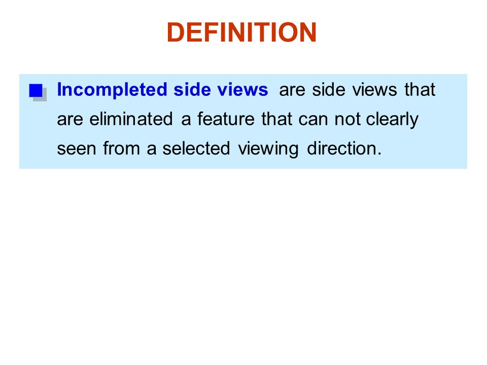 Incompleted side views are side views that are eliminated a feature that can not clearly seen from a selected viewing direction. DEFINITION