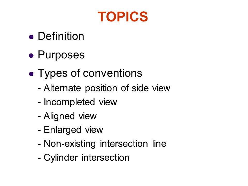 TOPICS Definition Purposes Types of conventions - Alternate position of side view - Incompleted view - Aligned view - Enlarged view - Non-existing int