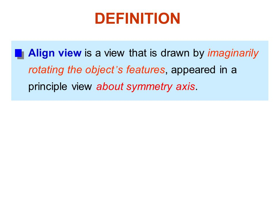 DEFINITION Align view is a view that is drawn by imaginarily rotating the object ' s features, appeared in a principle view about symmetry axis.