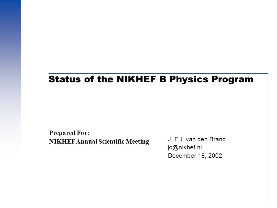 Status of the NIKHEF B Physics Program J. F.J. van den Brand jo@nikhef.nl December 18, 2002 Prepared For: NIKHEF Annual Scientific Meeting