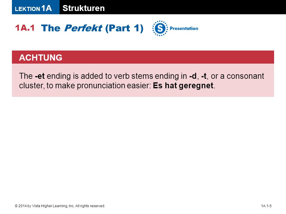 Strukturen 1A.1 LEKTION 1A 1A.1-5© 2014 by Vista Higher Learning, Inc. All rights reserved. The Perfekt (Part 1) ACHTUNG The -et ending is added to ve