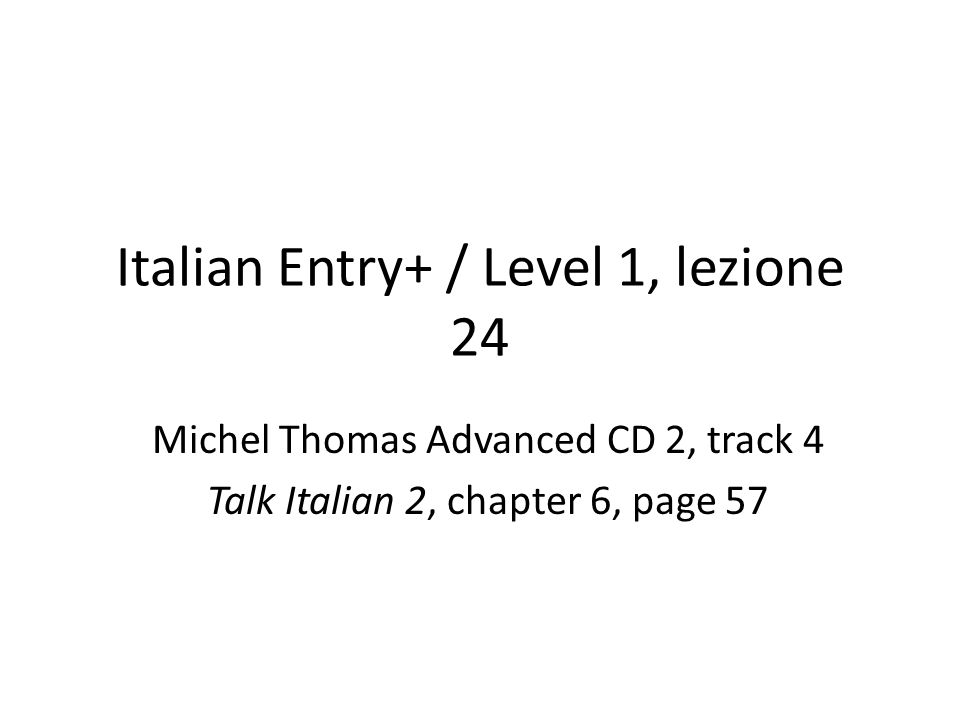 Italian Entry+ / Level 1, lezione 24 Michel Thomas Advanced CD 2, track 4 Talk Italian 2, chapter 6, page 57