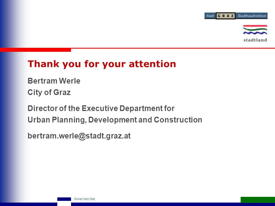 Grünes Netz Graz Thank you for your attention Bertram Werle City of Graz Director of the Executive Department for Urban Planning, Development and Construction bertram.werle@stadt.graz.at