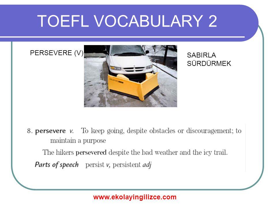 www.ekolayingilizce.com TOEFL VOCABULARY 2 PERSEVERE (V) SABIRLA SÜRDÜRMEK