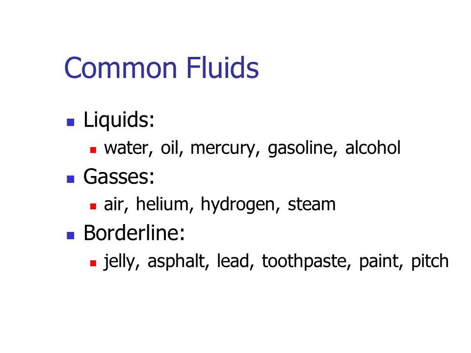 Common Fluids Liquids: water, oil, mercury, gasoline, alcohol Gasses: air, helium, hydrogen, steam Borderline: jelly, asphalt, lead, toothpaste, paint, pitch