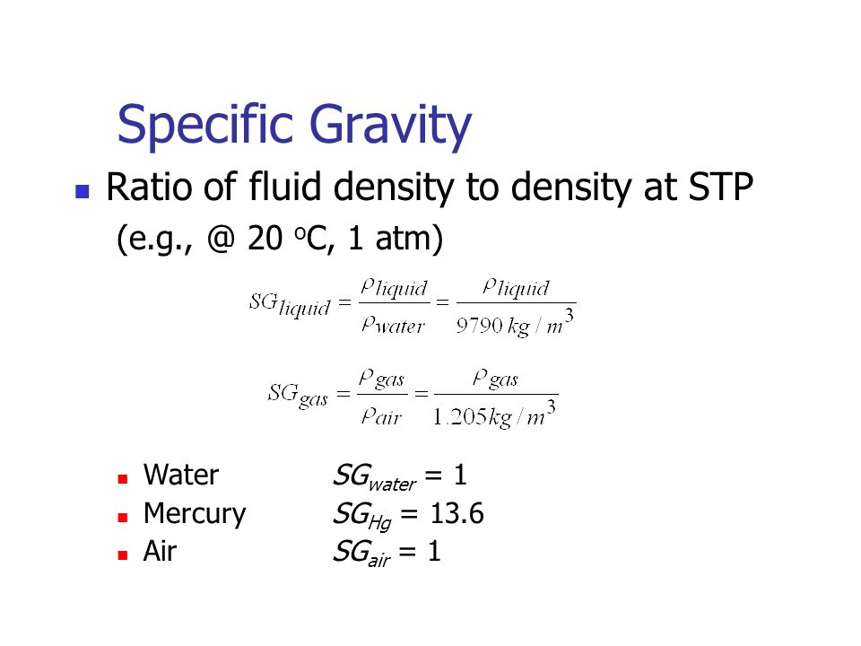Specific Gravity Ratio of fluid density to density at STP (e.g., @ 20 o C, 1 atm) WaterSG water = 1 MercurySG Hg = 13.6 AirSG air = 1