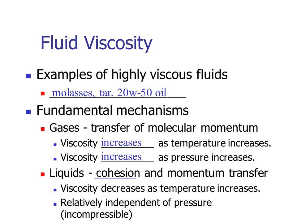 Fluid Viscosity Examples of highly viscous fluids ______________________ Fundamental mechanisms Gases - transfer of molecular momentum Viscosity __________ as temperature increases.