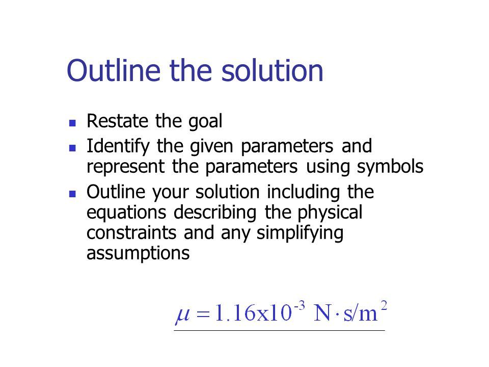 Outline the solution Restate the goal Identify the given parameters and represent the parameters using symbols Outline your solution including the equations describing the physical constraints and any simplifying assumptions