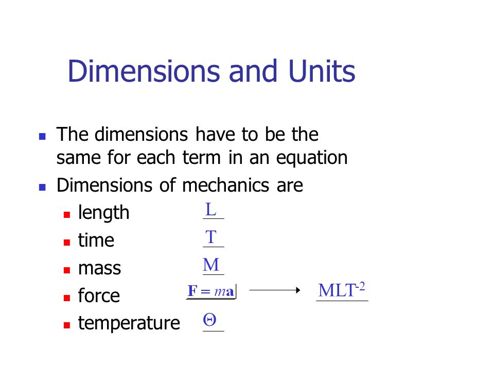 Dimensions and Units The dimensions have to be the same for each term in an equation Dimensions of mechanics are length time mass force temperature L T M MLT -2 