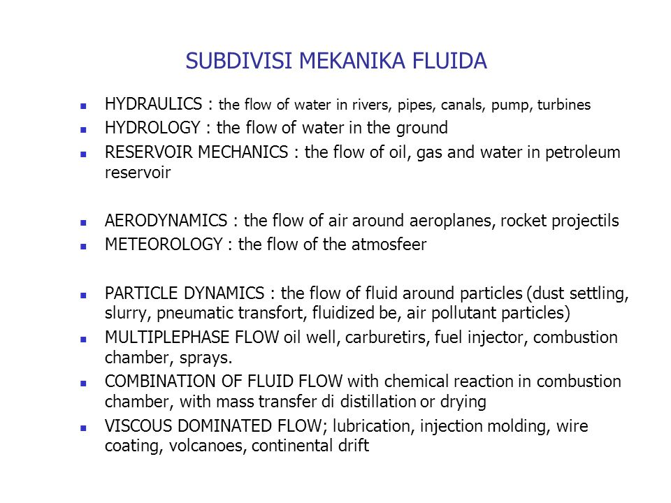 SUBDIVISI MEKANIKA FLUIDA HYDRAULICS : the flow of water in rivers, pipes, canals, pump, turbines HYDROLOGY : the flow of water in the ground RESERVOIR MECHANICS : the flow of oil, gas and water in petroleum reservoir AERODYNAMICS : the flow of air around aeroplanes, rocket projectils METEOROLOGY : the flow of the atmosfeer PARTICLE DYNAMICS : the flow of fluid around particles (dust settling, slurry, pneumatic transfort, fluidized be, air pollutant particles) MULTIPLEPHASE FLOW oil well, carburetirs, fuel injector, combustion chamber, sprays.