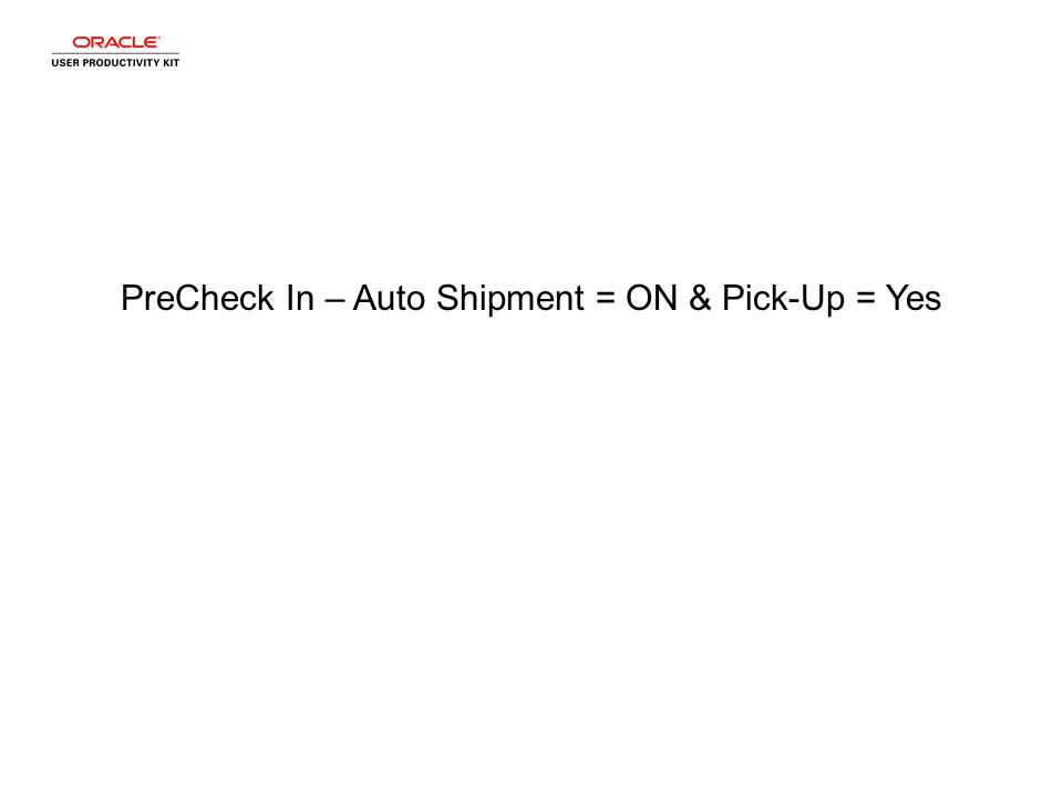 PreCheck In – Auto Shipment = ON & Pick-Up = Yes