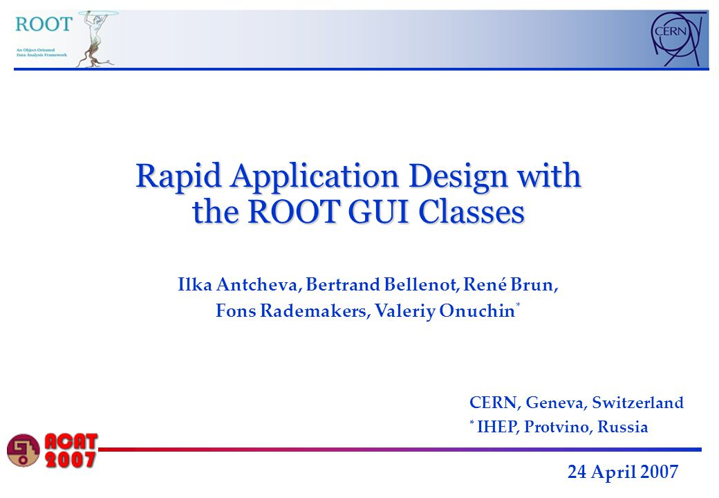 Rapid Application Design with the ROOT GUI Classes 24 April 2007 Ilka Antcheva, Bertrand Bellenot, René Brun, Fons Rademakers, Valeriy Onuchin * CERN, Geneva, Switzerland * IHEP, Protvino, Russia