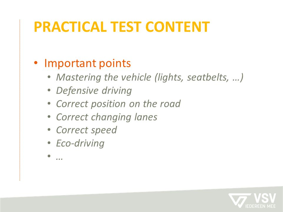 PRACTICAL TEST CONTENT Important points Mastering the vehicle (lights, seatbelts, …) Defensive driving Correct position on the road Correct changing l
