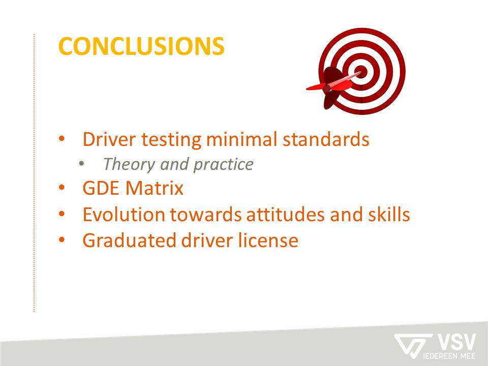 CONCLUSIONS Driver testing minimal standards Theory and practice GDE Matrix Evolution towards attitudes and skills Graduated driver license