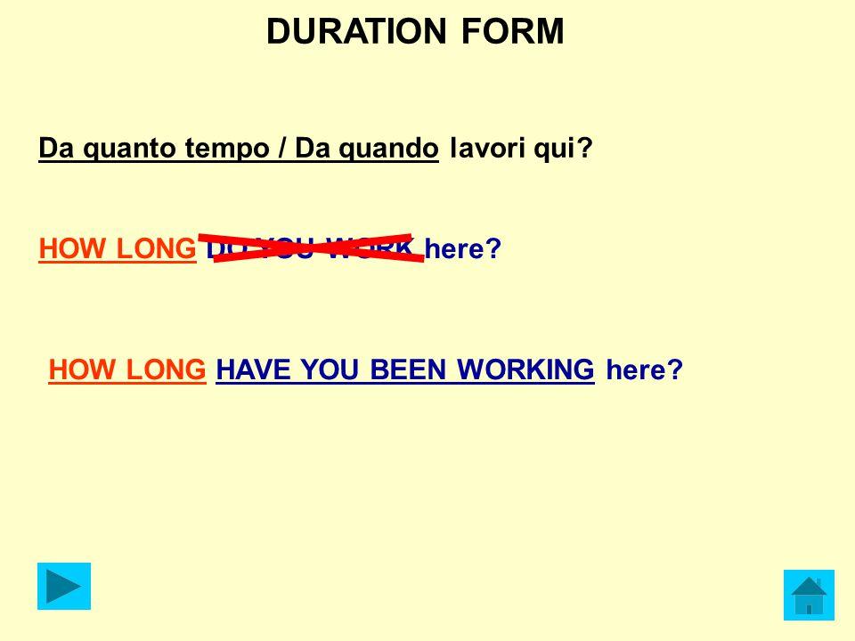 DURATION FORM Da quanto tempo / Da quando lavori qui? HOW LONG DO YOU WORK here? HOW LONG HAVE YOU BEEN WORKING here?