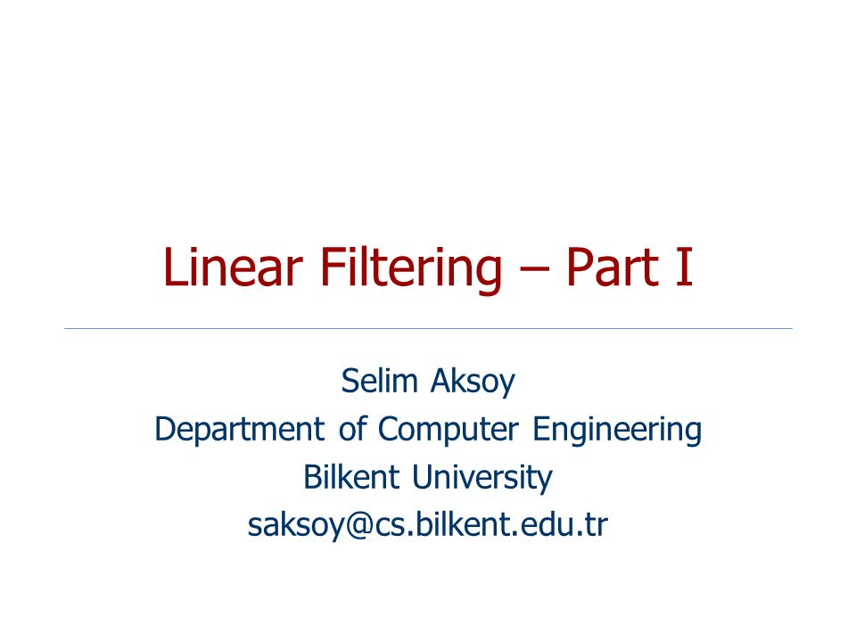 Linear Filtering – Part I Selim Aksoy Department of Computer Engineering Bilkent University