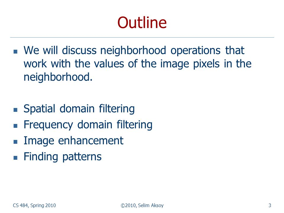 CS 484, Spring 2010©2010, Selim Aksoy4 Spatial domain filtering What is the value of the center pixel.