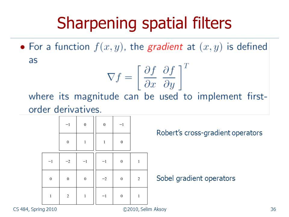 CS 484, Spring 2010©2010, Selim Aksoy36 Sharpening spatial filters Robert's cross-gradient operators Sobel gradient operators