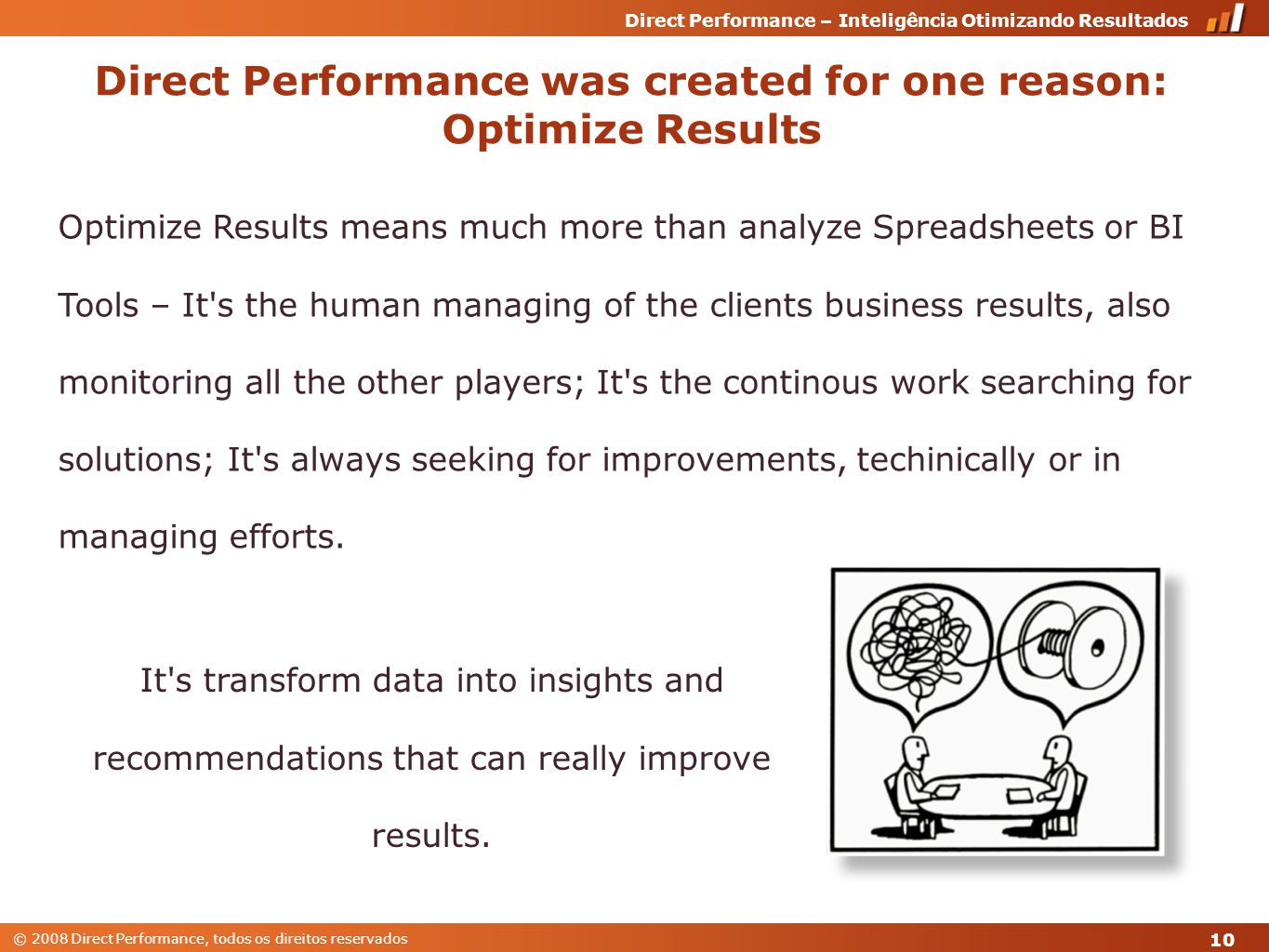 © 2008 Direct Performance, todos os direitos reservados Direct Performance – Inteligência Otimizando Resultados Optimize Results means much more than analyze Spreadsheets or BI Tools – It s the human managing of the clients business results, also monitoring all the other players; It s the continous work searching for solutions; It s always seeking for improvements, techinically or in managing efforts.