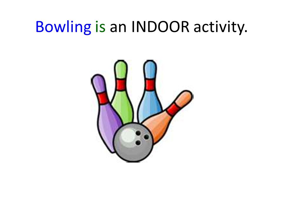 Bowling is an INDOOR activity.