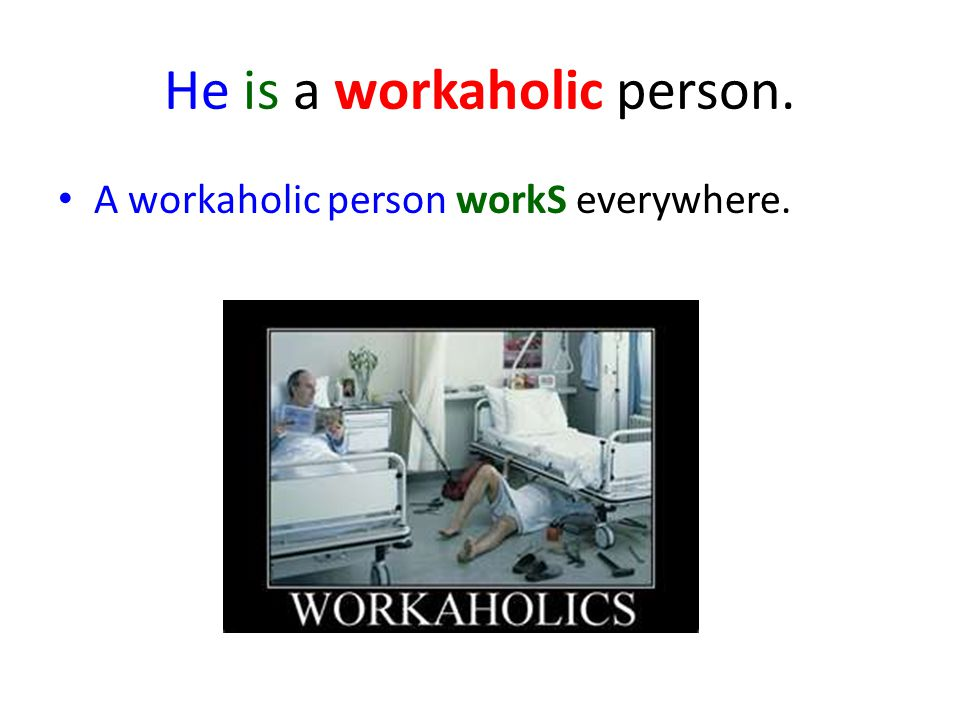 He is a workaholic person. A workaholic person workS everywhere.