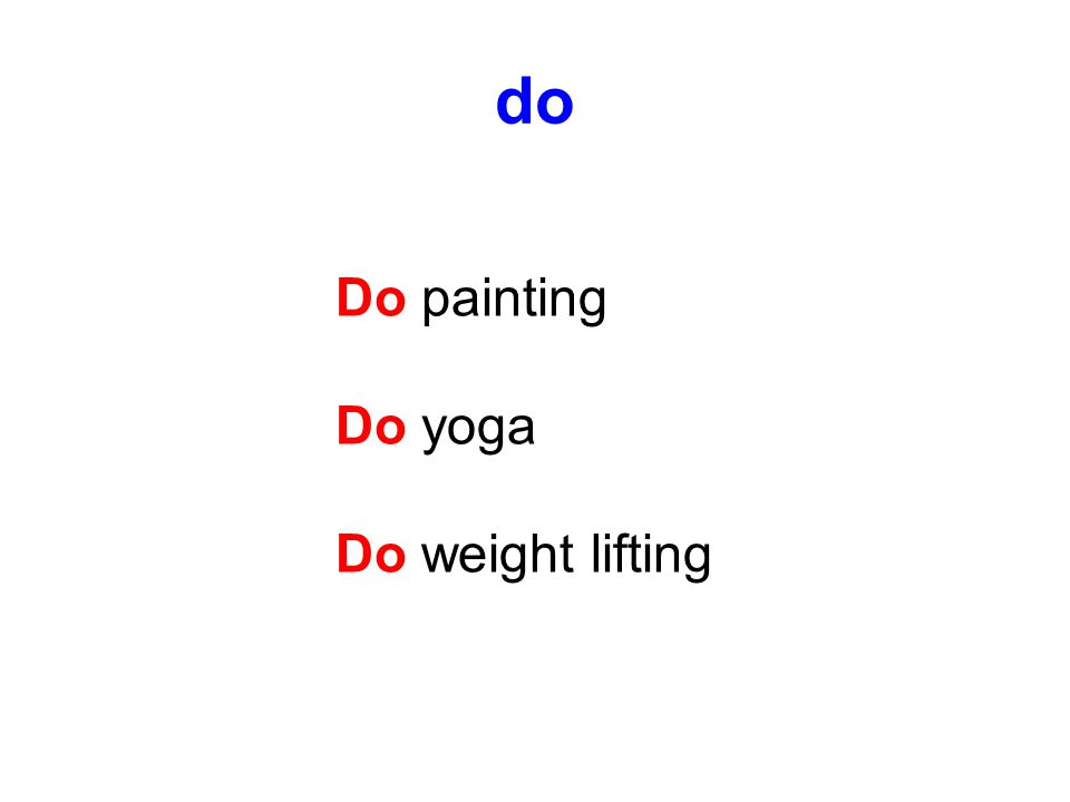 do Do painting Do yoga Do weight lifting