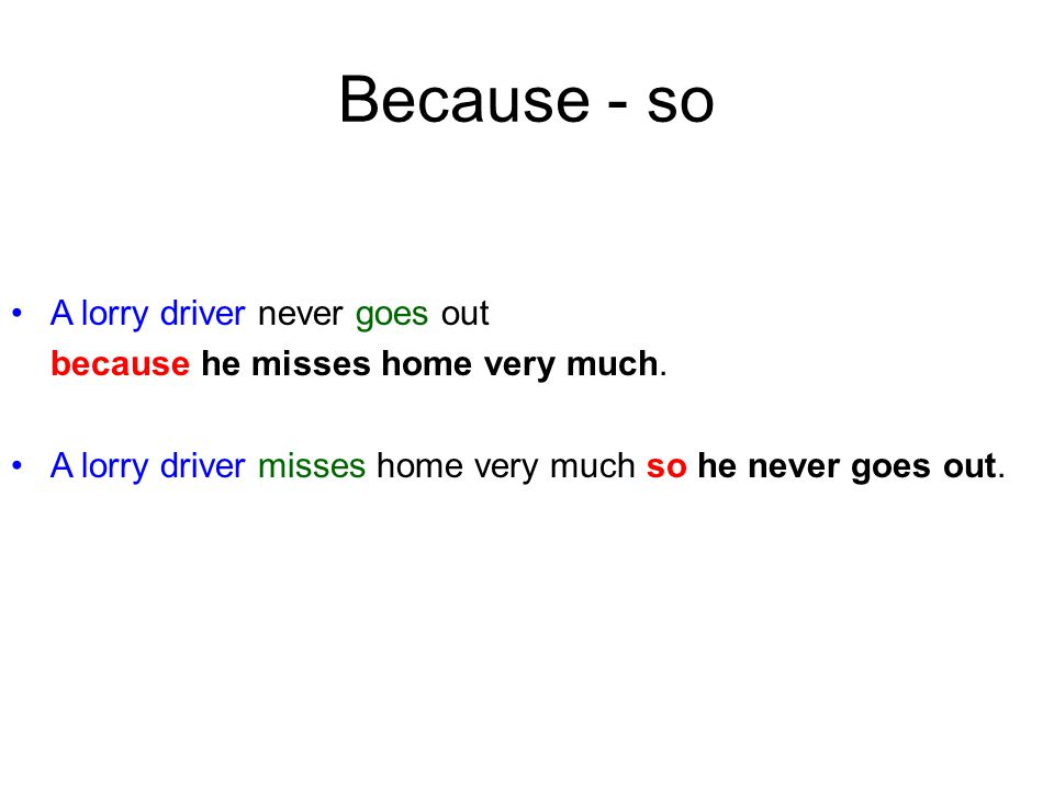 Because - so A lorry driver never goes out because he misses home very much.