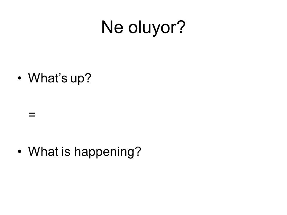 Ne oluyor? What's up? = What is happening?