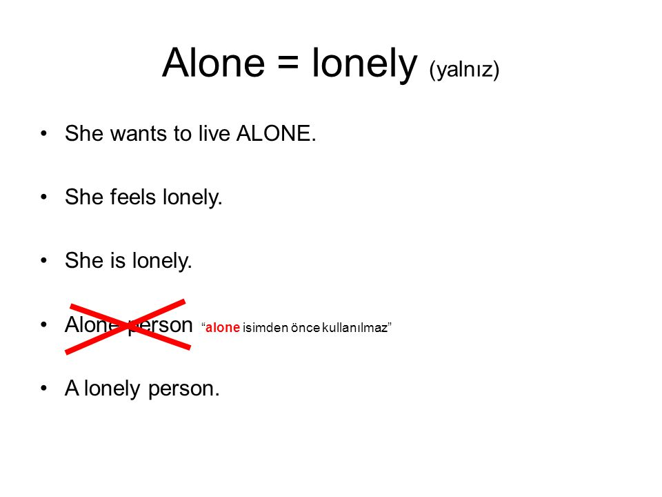 Alone = lonely (yalnız) She wants to live ALONE.She feels lonely.