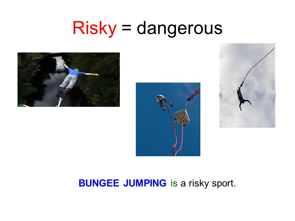 Risky = dangerous BUNGEE JUMPING is a risky sport.