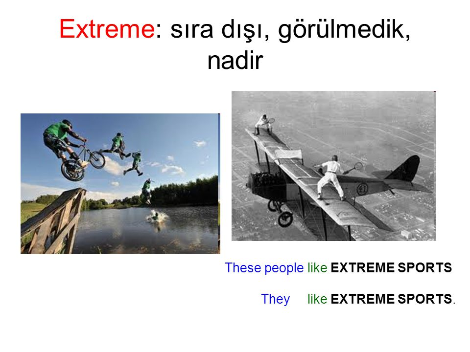 Extreme: sıra dışı, görülmedik, nadir These people like EXTREME SPORTS They like EXTREME SPORTS.