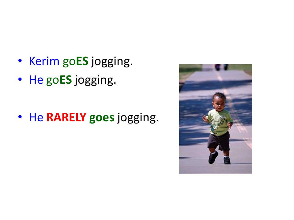 Kerim goES jogging. He goES jogging. He RARELY goes jogging.