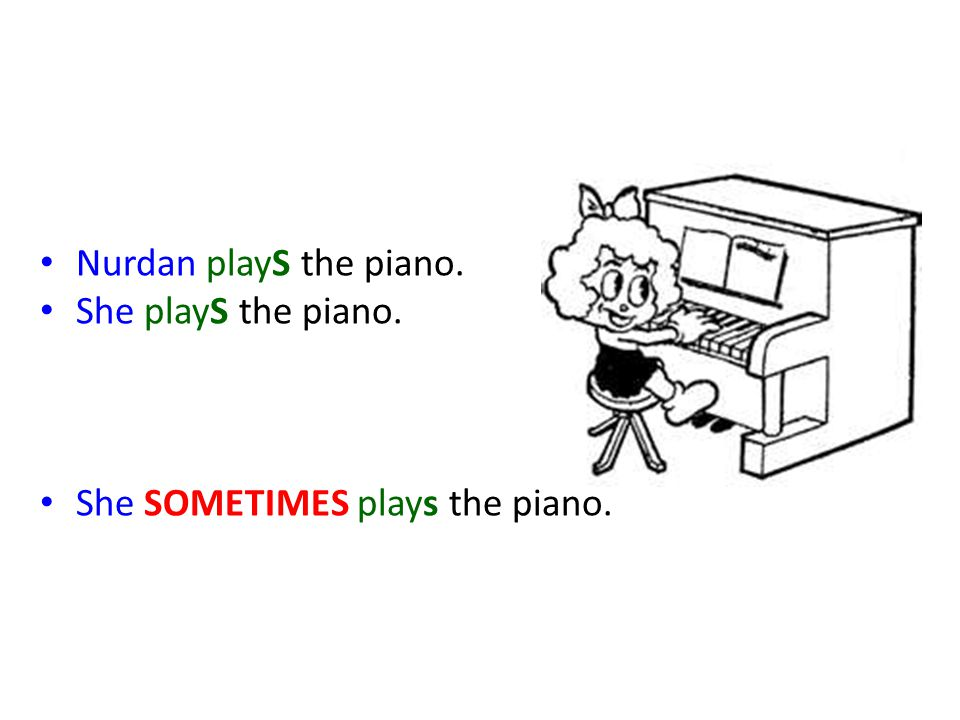 Nurdan playS the piano. She playS the piano. She SOMETIMES plays the piano.