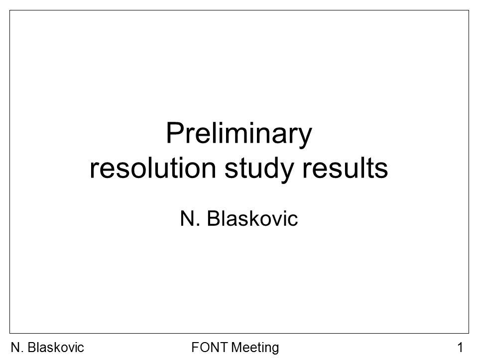 N. BlaskovicFONT Meeting1 Preliminary resolution study results N. Blaskovic