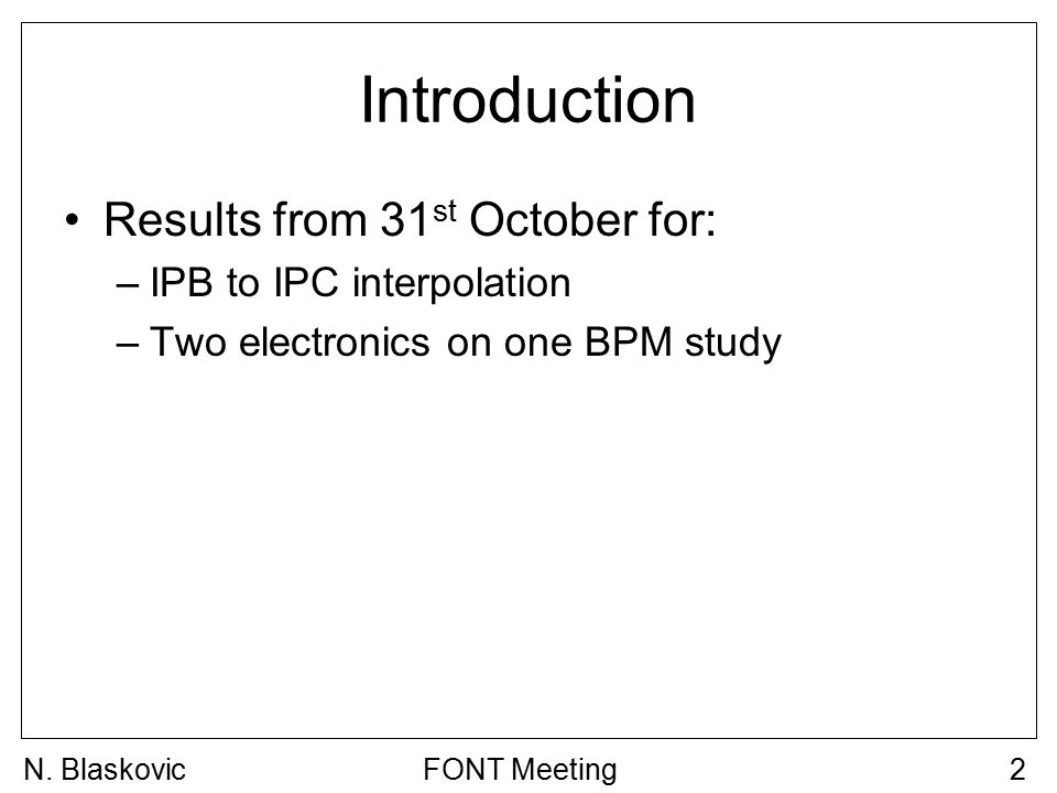 Introduction Results from 31 st October for: –IPB to IPC interpolation –Two electronics on one BPM study FONT Meeting2N. Blaskovic