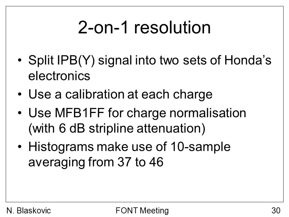 2-on-1 resolution Split IPB(Y) signal into two sets of Honda's electronics Use a calibration at each charge Use MFB1FF for charge normalisation (with 6 dB stripline attenuation) Histograms make use of 10-sample averaging from 37 to 46 FONT Meeting30N.