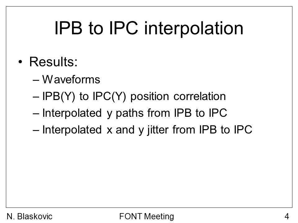 IPB to IPC interpolation Results: –Waveforms –IPB(Y) to IPC(Y) position correlation –Interpolated y paths from IPB to IPC –Interpolated x and y jitter from IPB to IPC FONT Meeting4N.