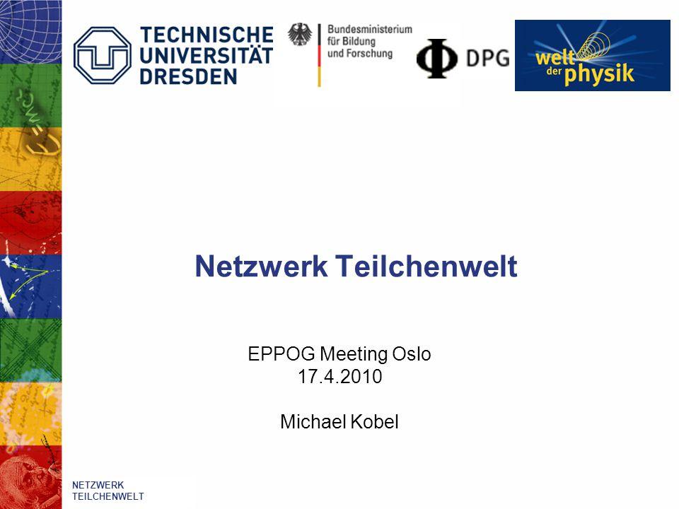 Netzwerk Teilchenwelt EPPOG Meeting Oslo 17.4.2010 Michael Kobel Netzwerk Teilchenwelt NETZWERK TEILCHENWELT