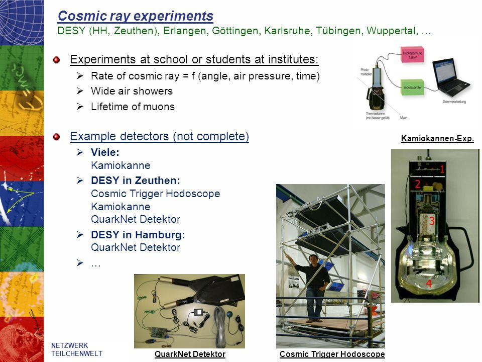 Cosmic ray experiments DESY (HH, Zeuthen), Erlangen, Göttingen, Karlsruhe, Tübingen, Wuppertal, … Experiments at school or students at institutes:  R